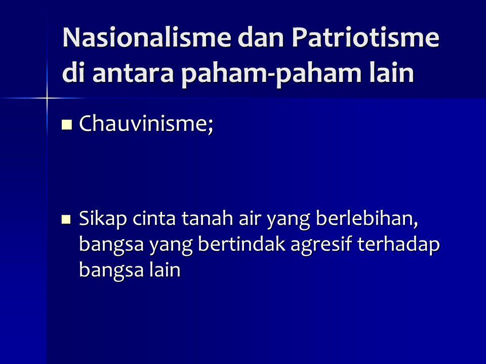 Nasionalisme dan Patriotisme di antara paham-paham lain Chauvinisme; Chauvinisme; Sikap cinta tanah air yang berlebihan, bangsa yang bertindak agresif terhadap bangsa lain Sikap cinta tanah air yang berlebihan, bangsa yang bertindak agresif terhadap bangsa lain