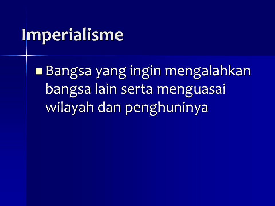 Imperialisme Bangsa yang ingin mengalahkan bangsa lain serta menguasai wilayah dan penghuninya Bangsa yang ingin mengalahkan bangsa lain serta menguas