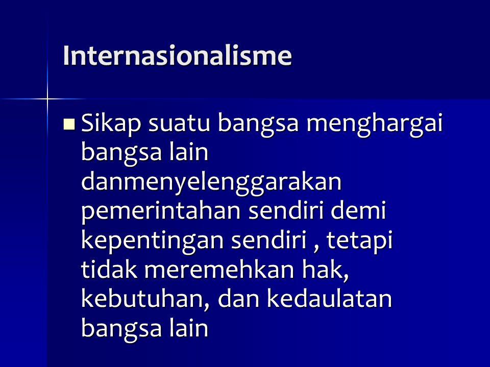 Internasionalisme Sikap suatu bangsa menghargai bangsa lain danmenyelenggarakan pemerintahan sendiri demi kepentingan sendiri, tetapi tidak meremehkan