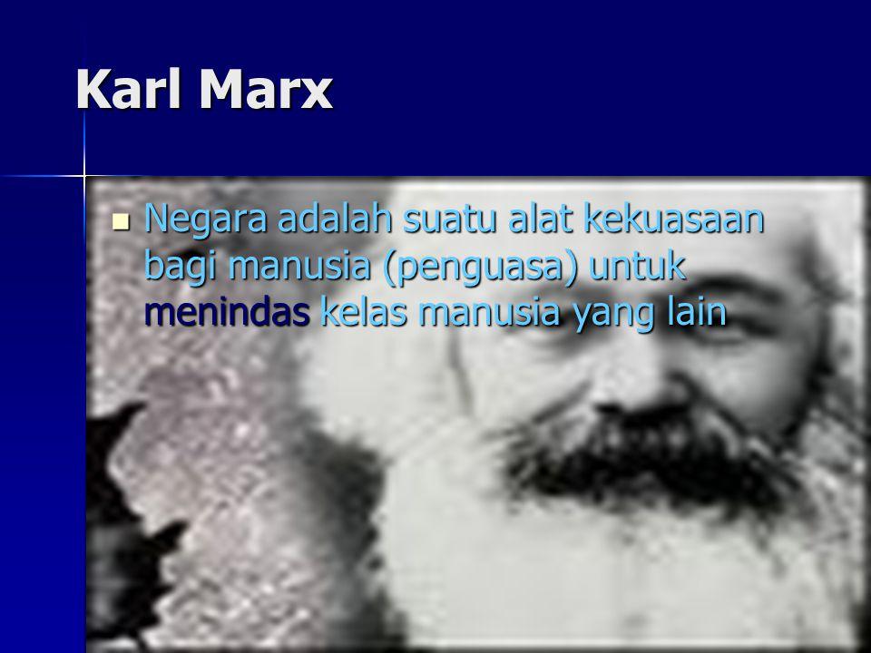 Karl Marx Negara adalah suatu alat kekuasaan bagi manusia (penguasa) untuk menindas kelas manusia yang lain Negara adalah suatu alat kekuasaan bagi ma