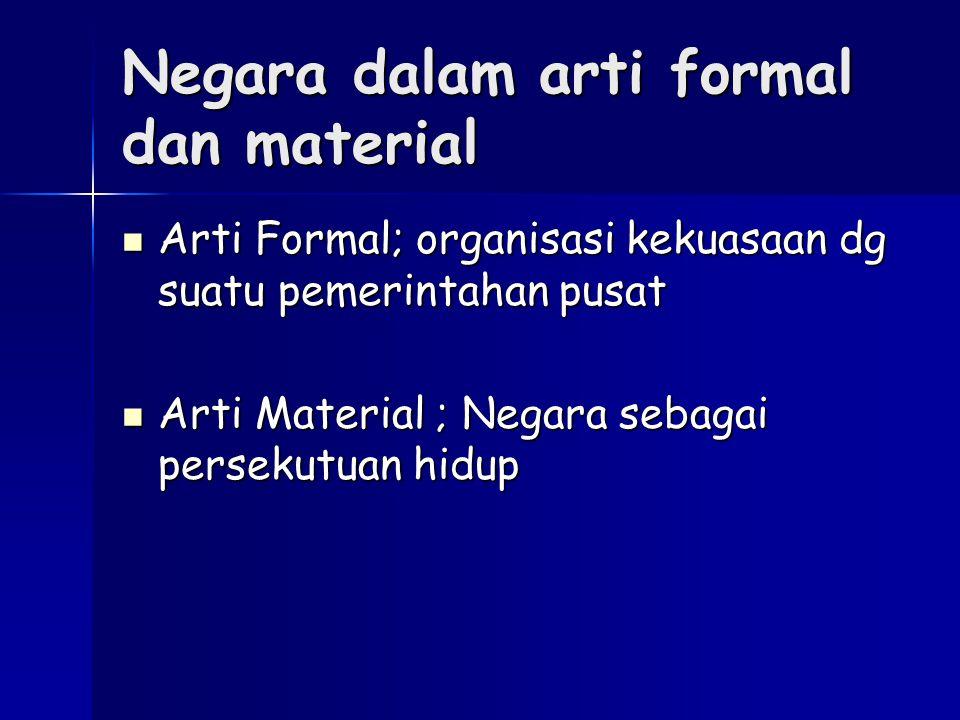 Negara dalam arti formal dan material Arti Formal; organisasi kekuasaan dg suatu pemerintahan pusat Arti Formal; organisasi kekuasaan dg suatu pemerin