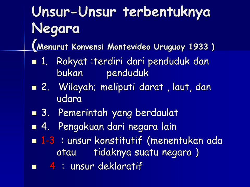 Unsur-Unsur terbentuknya Negara ( Menurut Konvensi Montevideo Uruguay 1933 ) 1. Rakyat :terdiri dari penduduk dan bukan penduduk 1. Rakyat :terdiri da