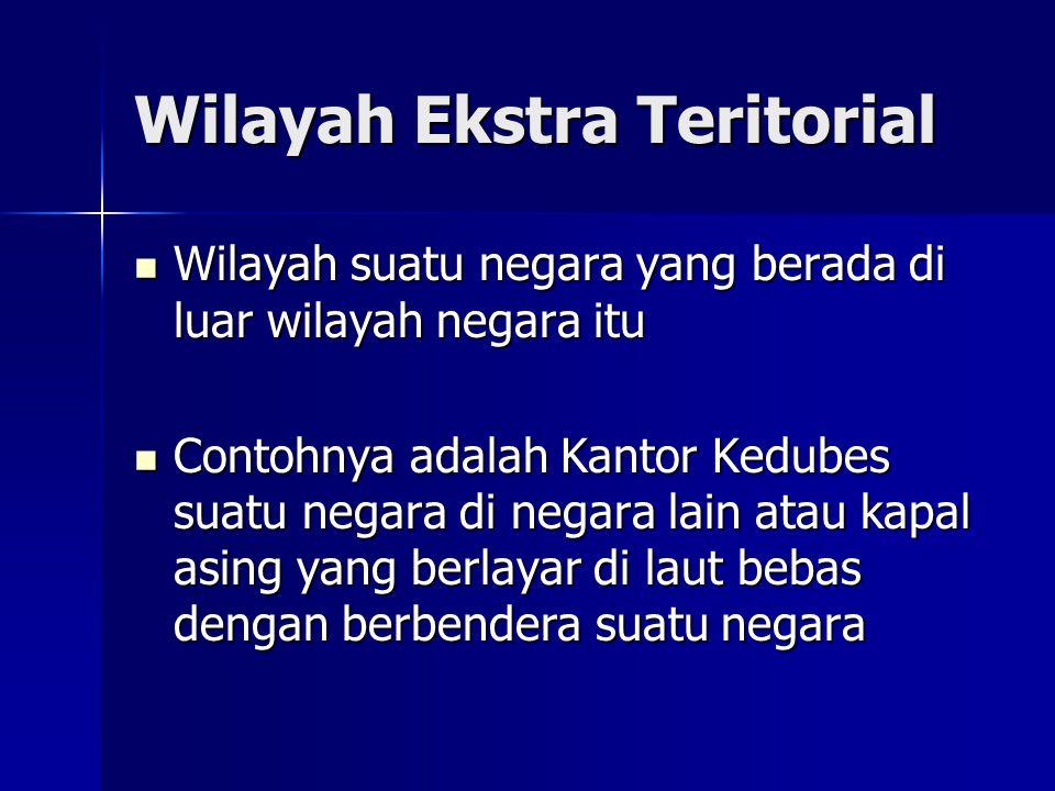 Wilayah Ekstra Teritorial Wilayah suatu negara yang berada di luar wilayah negara itu Wilayah suatu negara yang berada di luar wilayah negara itu Cont