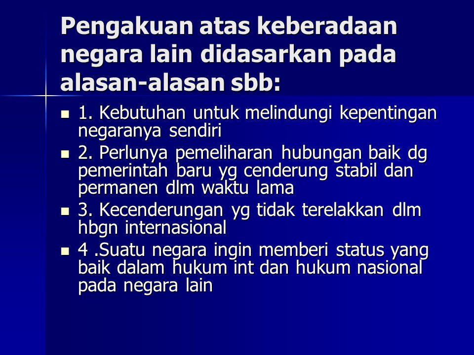 Pengakuan atas keberadaan negara lain didasarkan pada alasan-alasan sbb: 1.