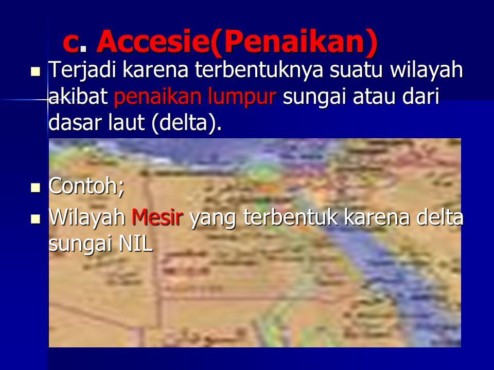 c. Accesie(Penaikan) Terjadi karena terbentuknya suatu wilayah akibat penaikan lumpur sungai atau dari dasar laut (delta). Terjadi karena terbentuknya