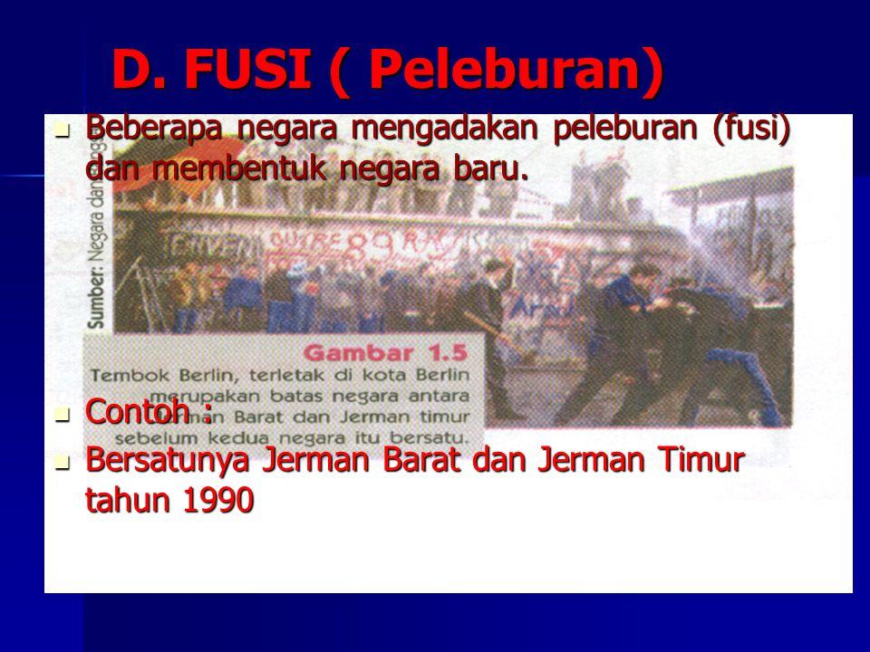 D. FUSI ( Peleburan) Beberapa negara mengadakan peleburan (fusi) dan membentuk negara baru. Beberapa negara mengadakan peleburan (fusi) dan membentuk