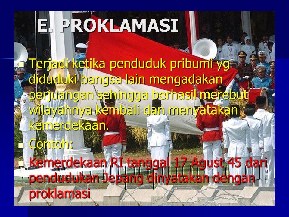E. PROKLAMASI Terjadi ketika penduduk pribumi yg diduduki bangsa lain mengadakan perjuangan sehingga berhasil merebut wilayahnya kembali dan menyataka