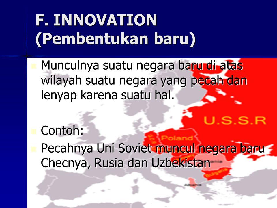 F. INNOVATION (Pembentukan baru) Munculnya suatu negara baru di atas wilayah suatu negara yang pecah dan lenyap karena suatu hal. Munculnya suatu nega