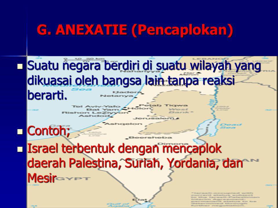 G. ANEXATIE (Pencaplokan) Suatu negara berdiri di suatu wilayah yang dikuasai oleh bangsa lain tanpa reaksi berarti. Suatu negara berdiri di suatu wil