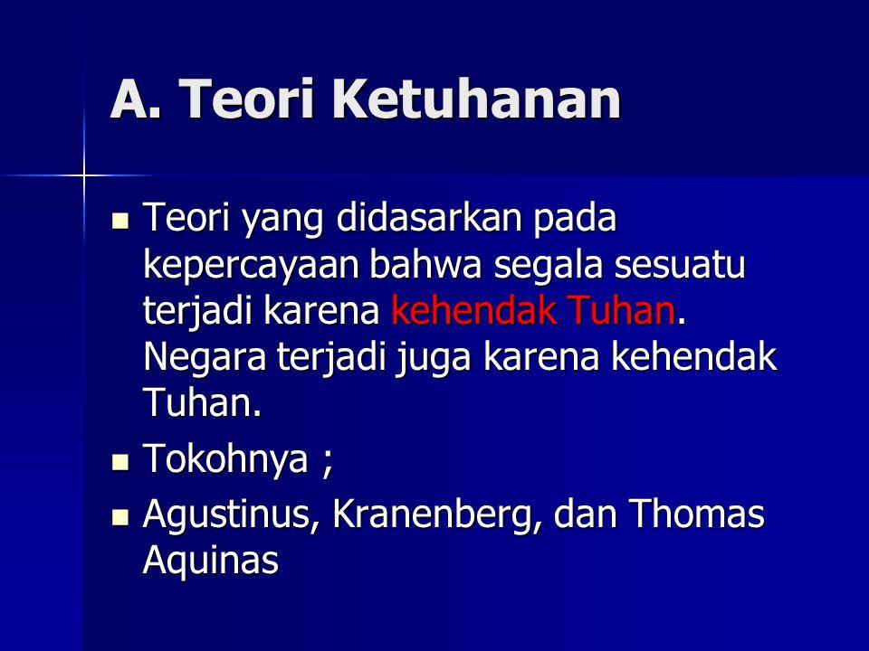 A. Teori Ketuhanan Teori yang didasarkan pada kepercayaan bahwa segala sesuatu terjadi karena kehendak Tuhan. Negara terjadi juga karena kehendak Tuha