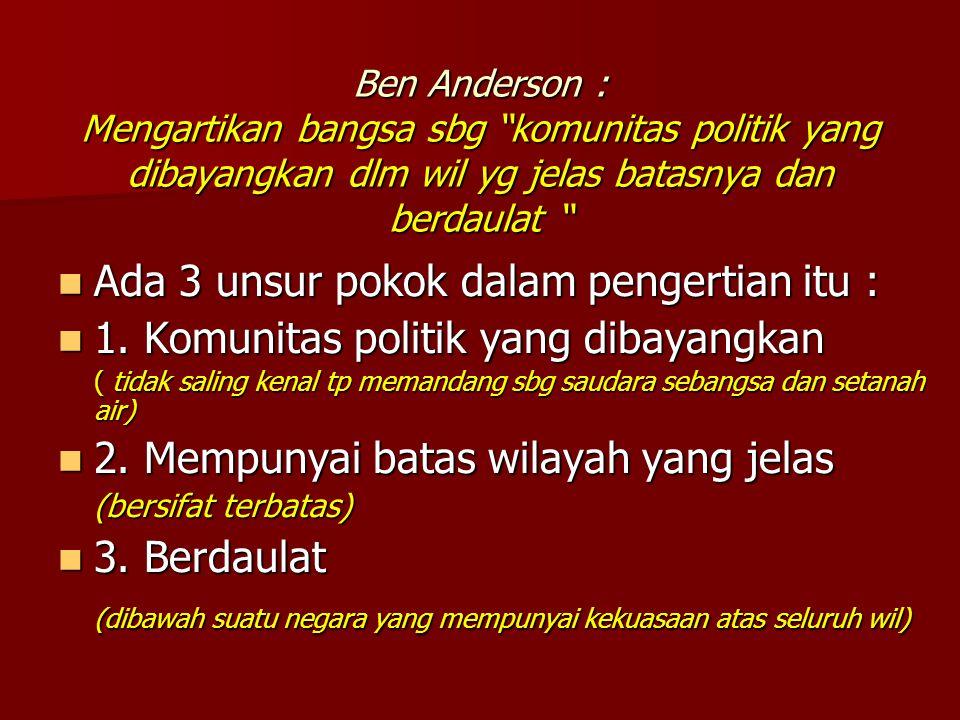 "Ben Anderson : Mengartikan bangsa sbg ""komunitas politik yang dibayangkan dlm wil yg jelas batasnya dan berdaulat "" Ada 3 unsur pokok dalam pengertian"