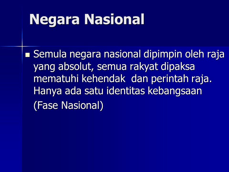 Negara Nasional Semula negara nasional dipimpin oleh raja yang absolut, semua rakyat dipaksa mematuhi kehendak dan perintah raja. Hanya ada satu ident