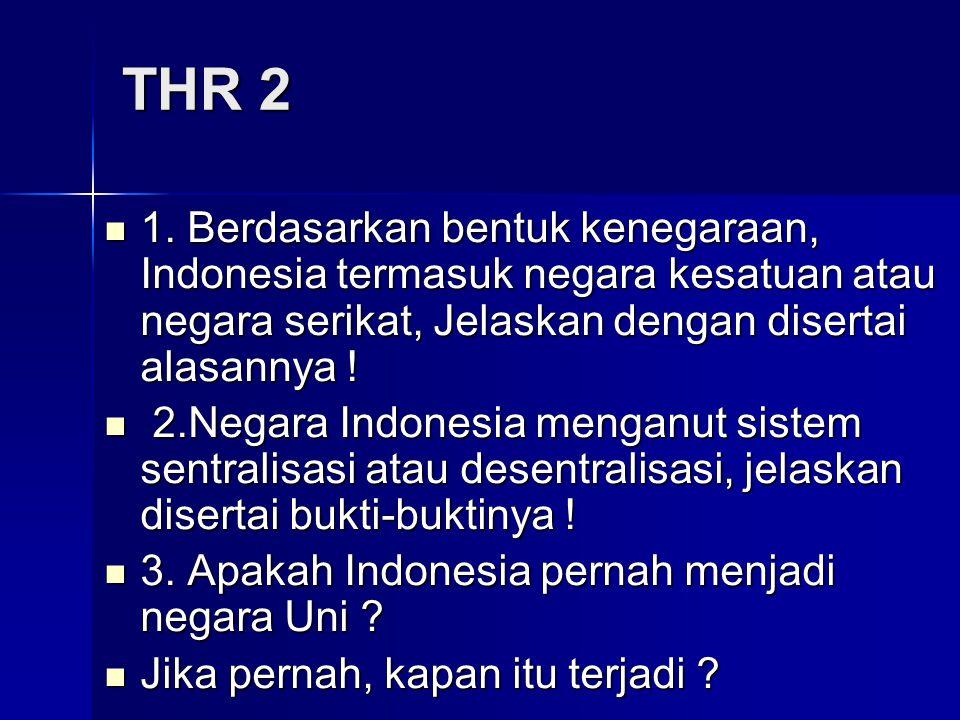 THR 2 1. Berdasarkan bentuk kenegaraan, Indonesia termasuk negara kesatuan atau negara serikat, Jelaskan dengan disertai alasannya ! 1. Berdasarkan be