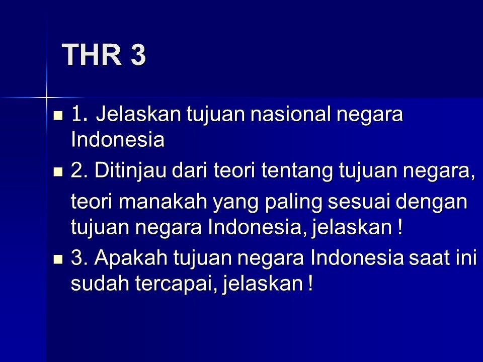 THR 3 1. Jelaskan tujuan nasional negara Indonesia 1. Jelaskan tujuan nasional negara Indonesia 2. Ditinjau dari teori tentang tujuan negara, 2. Ditin