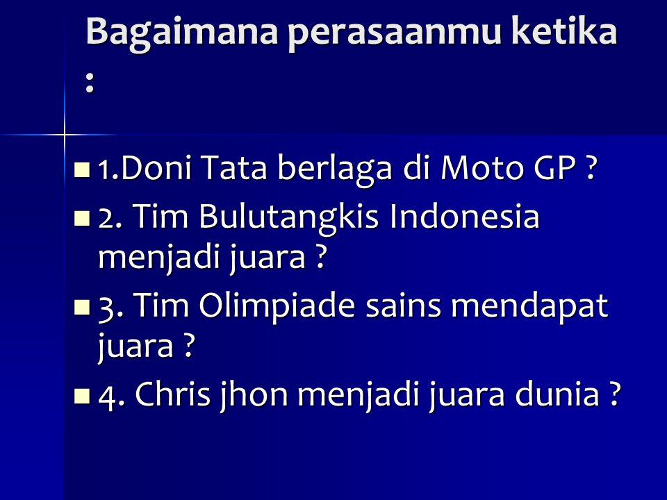 Bagaimana perasaanmu ketika : 1.Doni Tata berlaga di Moto GP ? 1.Doni Tata berlaga di Moto GP ? 2. Tim Bulutangkis Indonesia menjadi juara ? 2. Tim Bu
