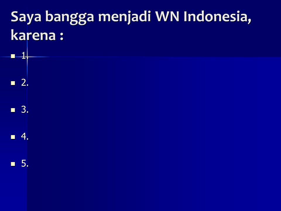 Saya bangga menjadi WN Indonesia, karena : 1. 1. 2. 2. 3. 3. 4. 4. 5. 5.