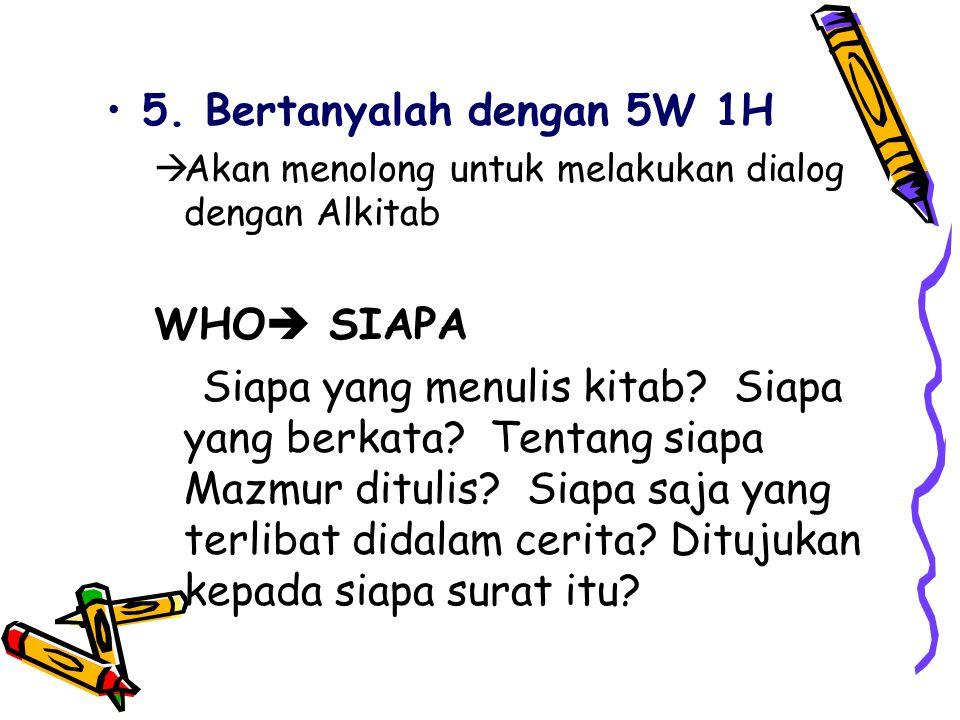 5. Bertanyalah dengan 5W 1H  Akan menolong untuk melakukan dialog dengan Alkitab WHO  SIAPA Siapa yang menulis kitab? Siapa yang berkata? Tentang si