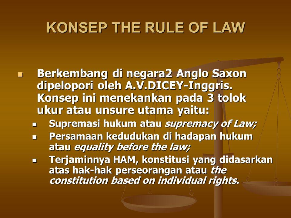 KONSEP THE RULE OF LAW Berkembang di negara2 Anglo Saxon dipelopori oleh A.V.DICEY-Inggris. Konsep ini menekankan pada 3 tolok ukur atau unsure utama