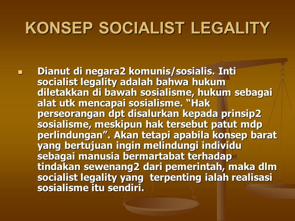 KONSEP SOCIALIST LEGALITY Dianut di negara2 komunis/sosialis. Inti socialist legality adalah bahwa hukum diletakkan di bawah sosialisme, hukum sebagai