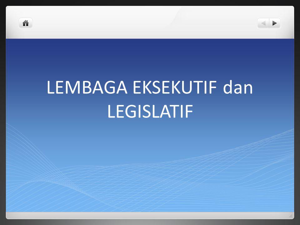 LEMBAGA EKSEKUTIF dan LEGISLATIF
