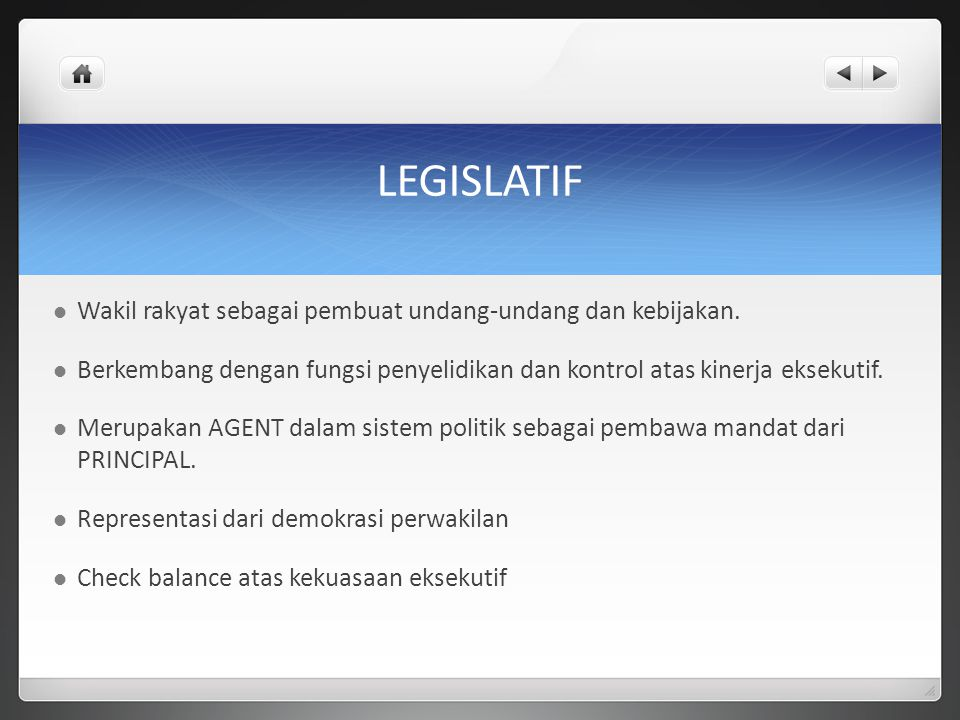 LEGISLATIF Wakil rakyat sebagai pembuat undang-undang dan kebijakan. Berkembang dengan fungsi penyelidikan dan kontrol atas kinerja eksekutif. Merupak
