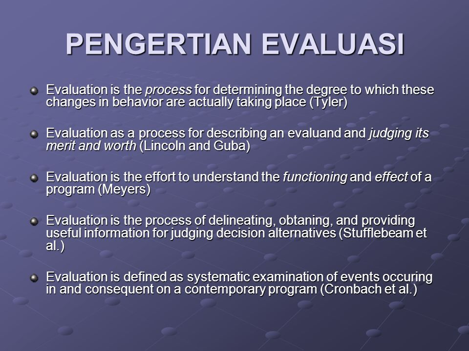 PENGERTIAN EVALUASI Evaluation is the process for determining the degree to which these changes in behavior are actually taking place (Tyler) Evaluation as a process for describing an evaluand and judging its merit and worth (Lincoln and Guba) Evaluation is the effort to understand the functioning and effect of a program (Meyers) Evaluation is the process of delineating, obtaning, and providing useful information for judging decision alternatives (Stufflebeam et al.) Evaluation is defined as systematic examination of events occuring in and consequent on a contemporary program (Cronbach et al.)