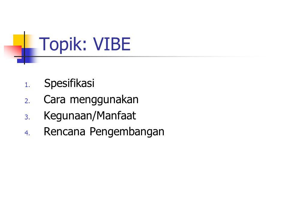 Topik: VIBE 1. Spesifikasi 2. Cara menggunakan 3. Kegunaan/Manfaat 4. Rencana Pengembangan