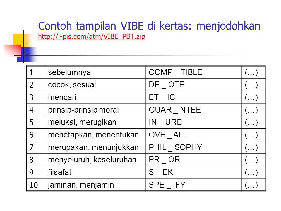 Contoh tampilan VIBE di kertas: menjodohkan http://l-pis.com/atm/VIBE_PBT.zip http://l-pis.com/atm/VIBE_PBT.zip 1 sebelumnyaCOMP _ TIBLE(…) 2 cocok, sesuaiDE _ OTE(…) 3 mencariET _ IC(…) 4 prinsip-prinsip moralGUAR _ NTEE(…) 5 melukai, merugikanIN _ URE(…) 6 menetapkan, menentukanOVE _ ALL(…) 7 merupakan, menunjukkanPHIL _ SOPHY(…) 8 menyeluruh, keseluruhanPR _ OR(…) 9 filsafatS _ EK(…) 10 jaminan, menjaminSPE _ IFY(…)