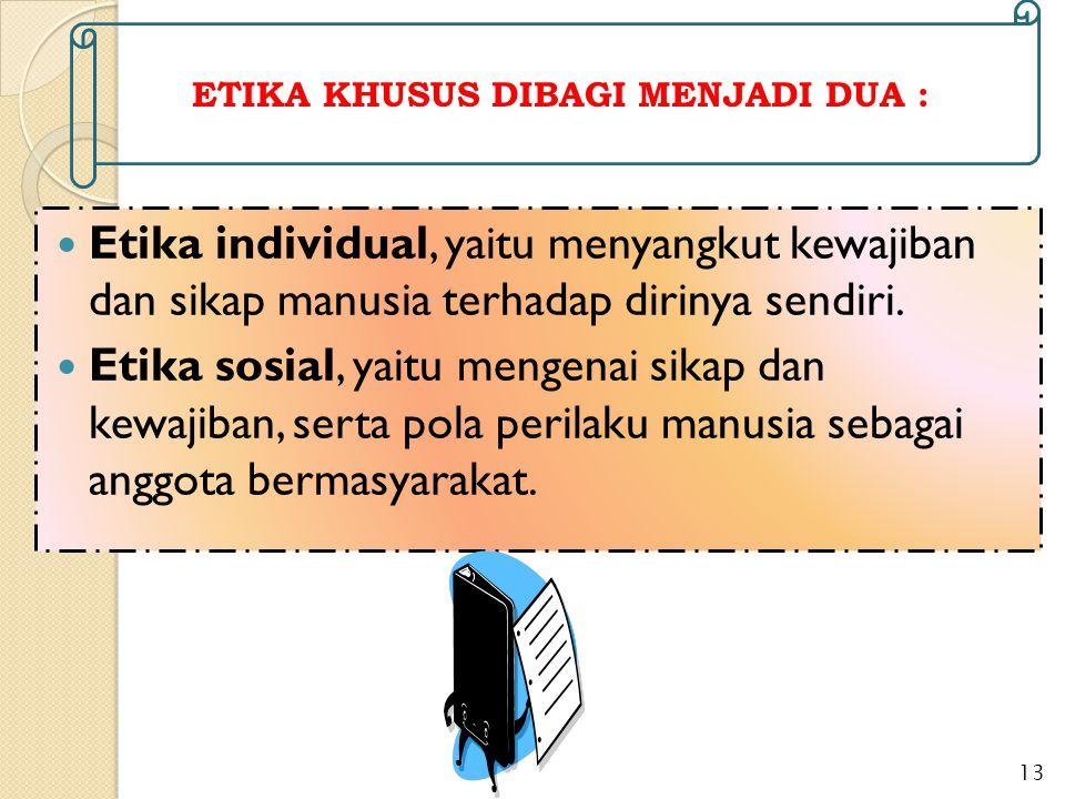 Etika individual, yaitu menyangkut kewajiban dan sikap manusia terhadap dirinya sendiri. Etika sosial, yaitu mengenai sikap dan kewajiban, serta pola