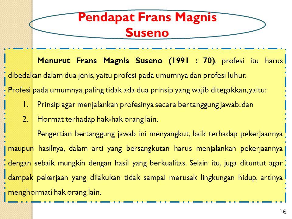 Menurut Frans Magnis Suseno (1991 : 70), profesi itu harus dibedakan dalam dua jenis, yaitu profesi pada umumnya dan profesi luhur. Profesi pada umumn
