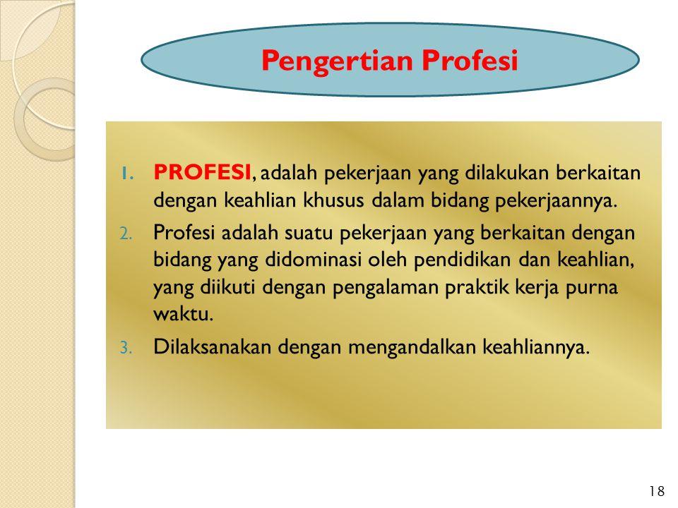 1. PROFESI, adalah pekerjaan yang dilakukan berkaitan dengan keahlian khusus dalam bidang pekerjaannya. 2. Profesi adalah suatu pekerjaan yang berkait