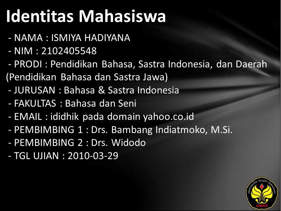 Identitas Mahasiswa - NAMA : ISMIYA HADIYANA - NIM : 2102405548 - PRODI : Pendidikan Bahasa, Sastra Indonesia, dan Daerah (Pendidikan Bahasa dan Sastra Jawa) - JURUSAN : Bahasa & Sastra Indonesia - FAKULTAS : Bahasa dan Seni - EMAIL : ididhik pada domain yahoo.co.id - PEMBIMBING 1 : Drs.