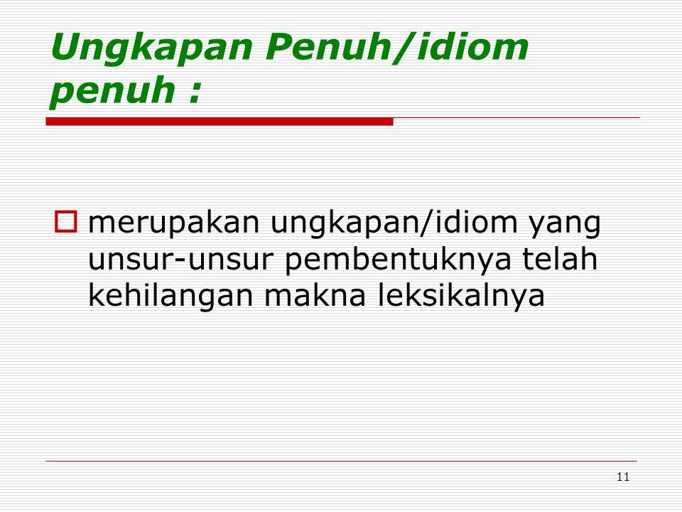 11 Ungkapan Penuh/idiom penuh :  merupakan ungkapan/idiom yang unsur-unsur pembentuknya telah kehilangan makna leksikalnya
