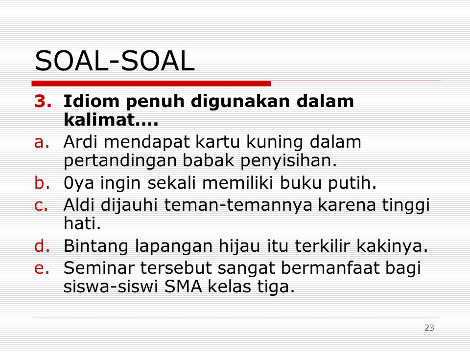 23 SOAL-SOAL 3.Idiom penuh digunakan dalam kalimat…. a.Ardi mendapat kartu kuning dalam pertandingan babak penyisihan. b.0ya ingin sekali memiliki buk