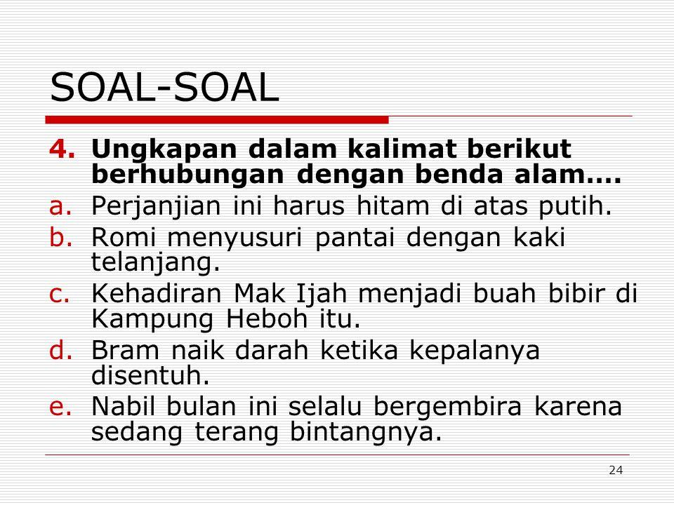 24 SOAL-SOAL 4.Ungkapan dalam kalimat berikut berhubungan dengan benda alam…. a.Perjanjian ini harus hitam di atas putih. b.Romi menyusuri pantai deng