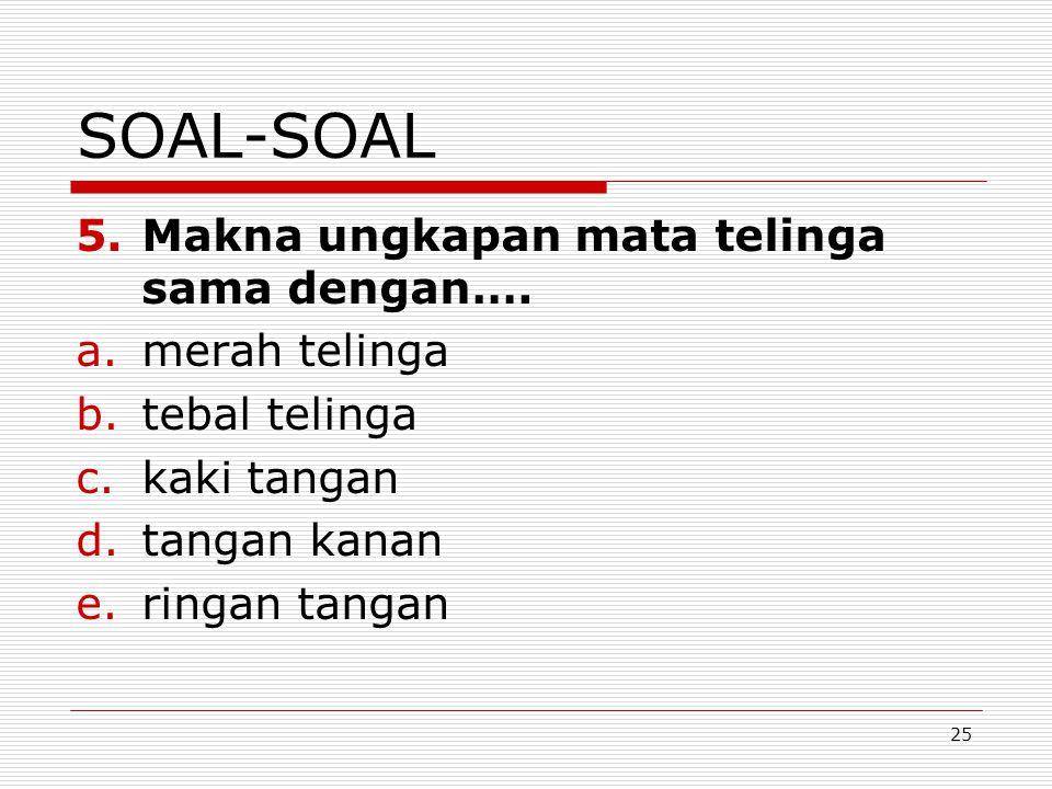 25 SOAL-SOAL 5.Makna ungkapan mata telinga sama dengan…. a.merah telinga b.tebal telinga c.kaki tangan d.tangan kanan e.ringan tangan