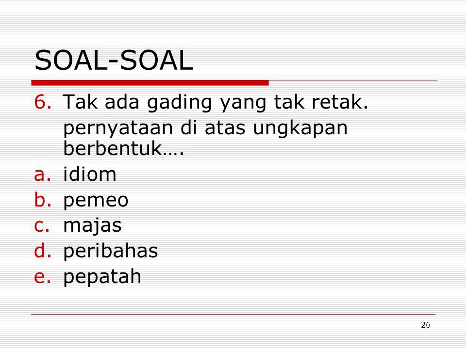 26 SOAL-SOAL 6.Tak ada gading yang tak retak. pernyataan di atas ungkapan berbentuk…. a.idiom b.pemeo c.majas d.peribahas e.pepatah