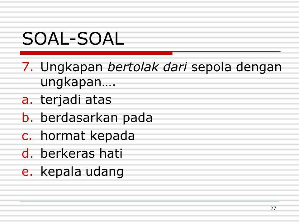 27 SOAL-SOAL 7.Ungkapan bertolak dari sepola dengan ungkapan…. a.terjadi atas b.berdasarkan pada c.hormat kepada d.berkeras hati e.kepala udang