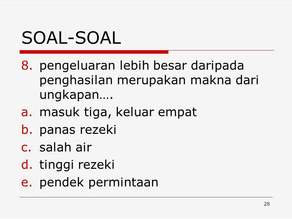 28 SOAL-SOAL 8.pengeluaran lebih besar daripada penghasilan merupakan makna dari ungkapan…. a.masuk tiga, keluar empat b.panas rezeki c.salah air d.ti