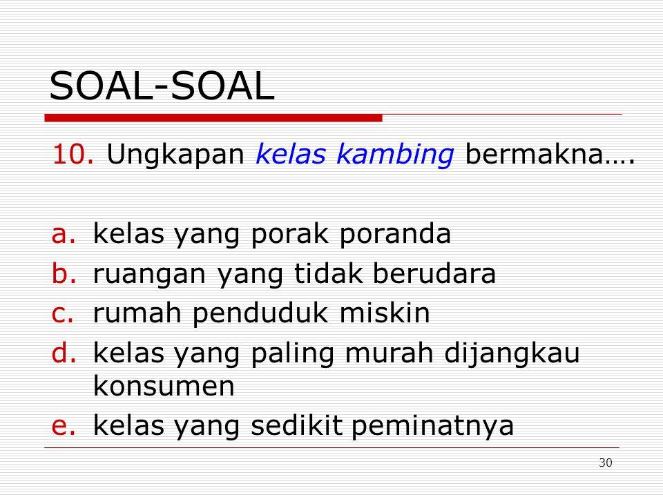 30 SOAL-SOAL 10. Ungkapan kelas kambing bermakna…. a.kelas yang porak poranda b.ruangan yang tidak berudara c.rumah penduduk miskin d.kelas yang palin