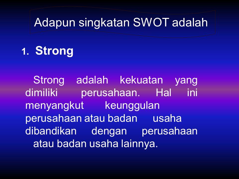 1. Strong Strong adalah kekuatan yang dimiliki perusahaan. Hal ini menyangkut keunggulan perusahaan atau badan usaha dibandikan dengan perusahaan atau