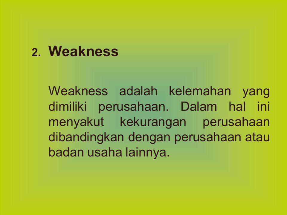 2. Weakness Weakness adalah kelemahan yang dimiliki perusahaan. Dalam hal ini menyakut kekurangan perusahaan dibandingkan dengan perusahaan atau badan