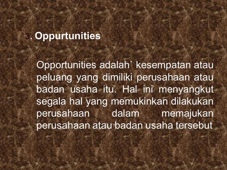 3. Oppurtunities Opportunities adalah` kesempatan atau peluang yang dimiliki perusahaan atau badan usaha itu. Hal ini menyangkut segala hal yang memuk