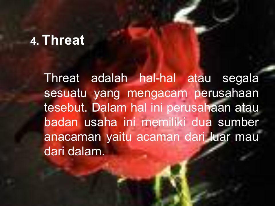4. Threat Threat adalah hal-hal atau segala sesuatu yang mengacam perusahaan tesebut. Dalam hal ini perusahaan atau badan usaha ini memiliki dua sumbe