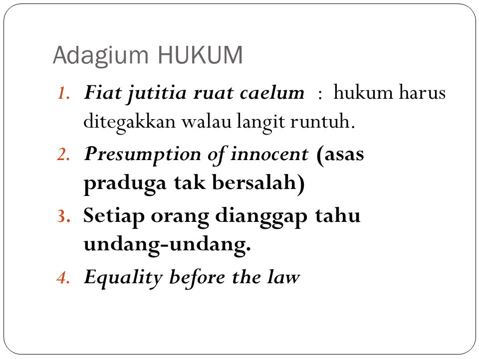 Adagium HUKUM 1. Fiat jutitia ruat caelum : hukum harus ditegakkan walau langit runtuh. 2. Presumption of innocent (asas praduga tak bersalah) 3. Seti