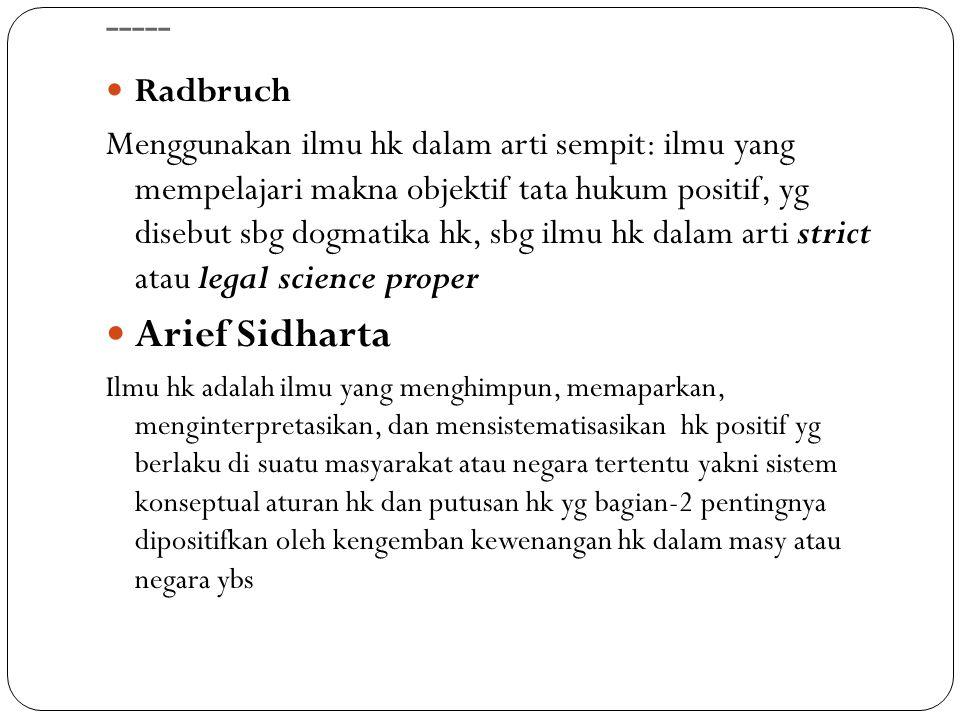 ----- Radbruch Menggunakan ilmu hk dalam arti sempit: ilmu yang mempelajari makna objektif tata hukum positif, yg disebut sbg dogmatika hk, sbg ilmu h