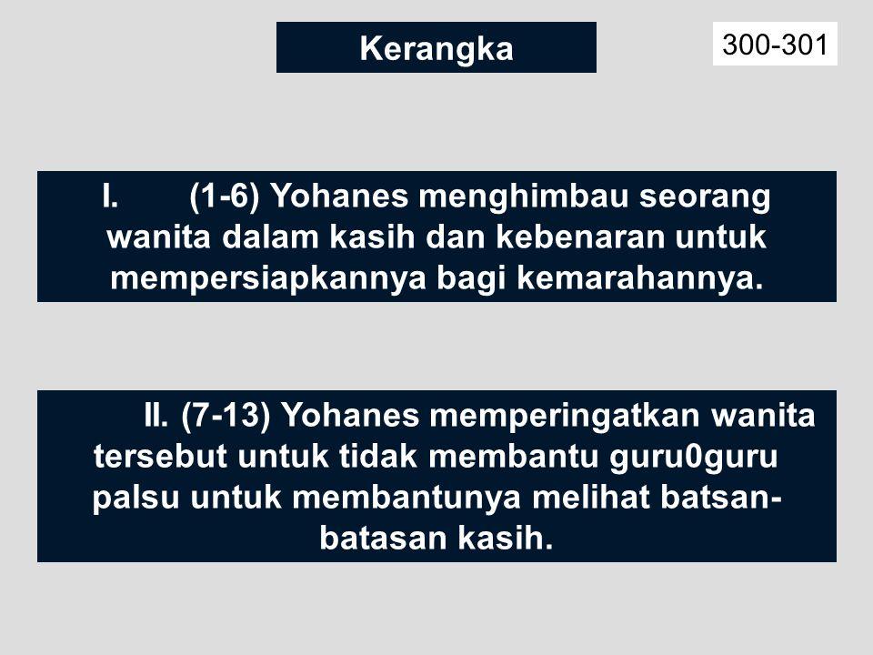 Kerangka 300-301 I.(1-6) Yohanes menghimbau seorang wanita dalam kasih dan kebenaran untuk mempersiapkannya bagi kemarahannya.