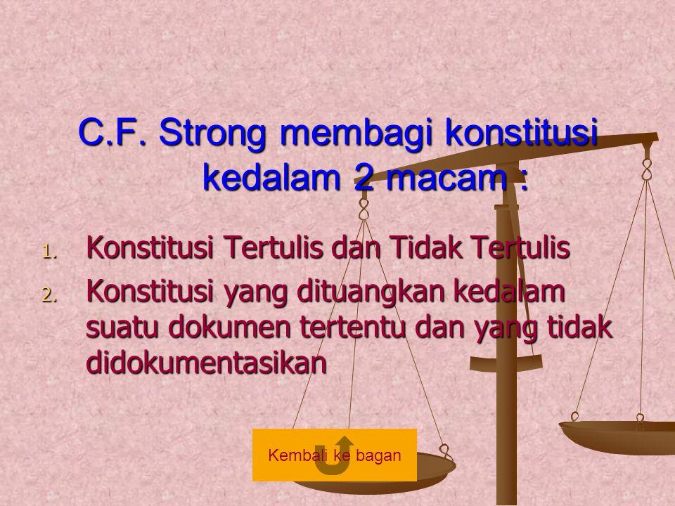 C.F. Strong membagi konstitusi kedalam 2 macam : 1. Konstitusi Tertulis dan Tidak Tertulis 2. Konstitusi yang dituangkan kedalam suatu dokumen tertent