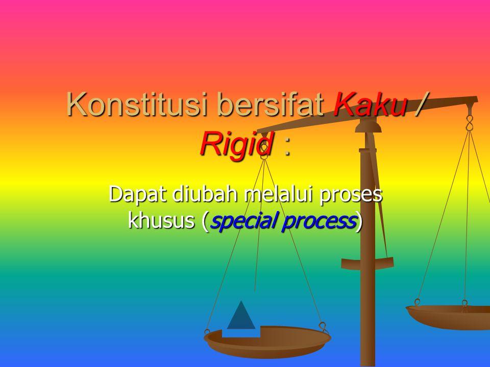 Konstitusi bersifat Kaku / Rigid : Dapat diubah melalui proses khusus (special process)