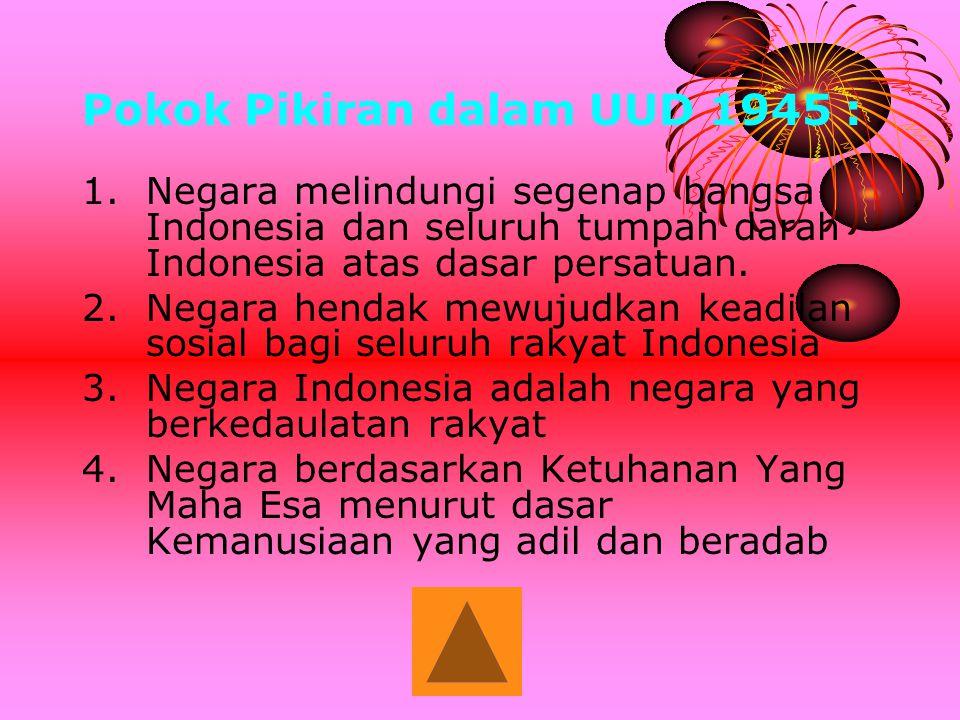 Pokok Pikiran dalam UUD 1945 : 1.Negara melindungi segenap bangsa Indonesia dan seluruh tumpah darah Indonesia atas dasar persatuan. 2.Negara hendak m